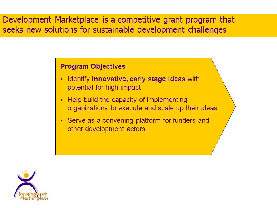 Program Objectives Identify innovative, early stage ideas with potential for high impact Help build the capacity of implementing organizations to execute and scale up their ideas Serve as a convening platform for funders and other development actors Development Marketplace is a competitive grant program that seeks new solutions for sustainable development challenges
