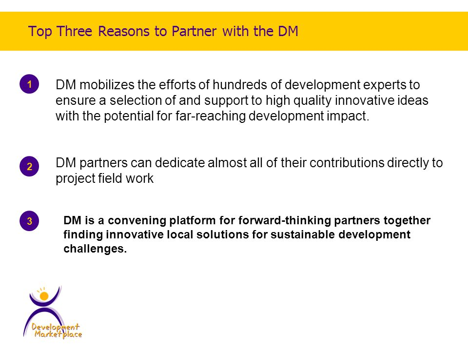 Top Three Reasons to Partner with the DM 1 2 DM mobilizes the efforts of hundreds of development experts to ensure a selection of and support to high quality innovative ideas with the potential for far-reaching development impact.