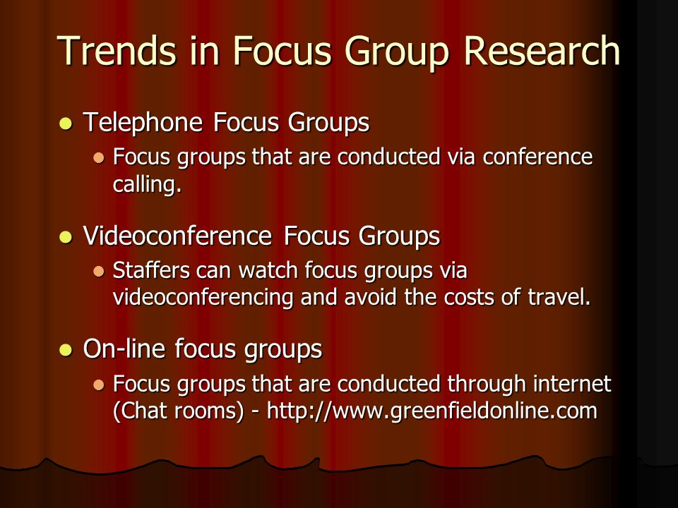 Trends in Focus Group Research Telephone Focus Groups Telephone Focus Groups Focus groups that are conducted via conference calling.