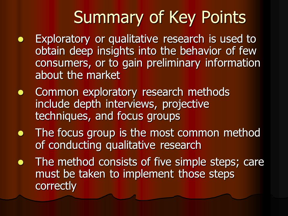 Summary of Key Points Summary of Key Points Exploratory or qualitative research is used to obtain deep insights into the behavior of few consumers, or to gain preliminary information about the market Exploratory or qualitative research is used to obtain deep insights into the behavior of few consumers, or to gain preliminary information about the market Common exploratory research methods include depth interviews, projective techniques, and focus groups Common exploratory research methods include depth interviews, projective techniques, and focus groups The focus group is the most common method of conducting qualitative research The focus group is the most common method of conducting qualitative research The method consists of five simple steps; care must be taken to implement those steps correctly The method consists of five simple steps; care must be taken to implement those steps correctly
