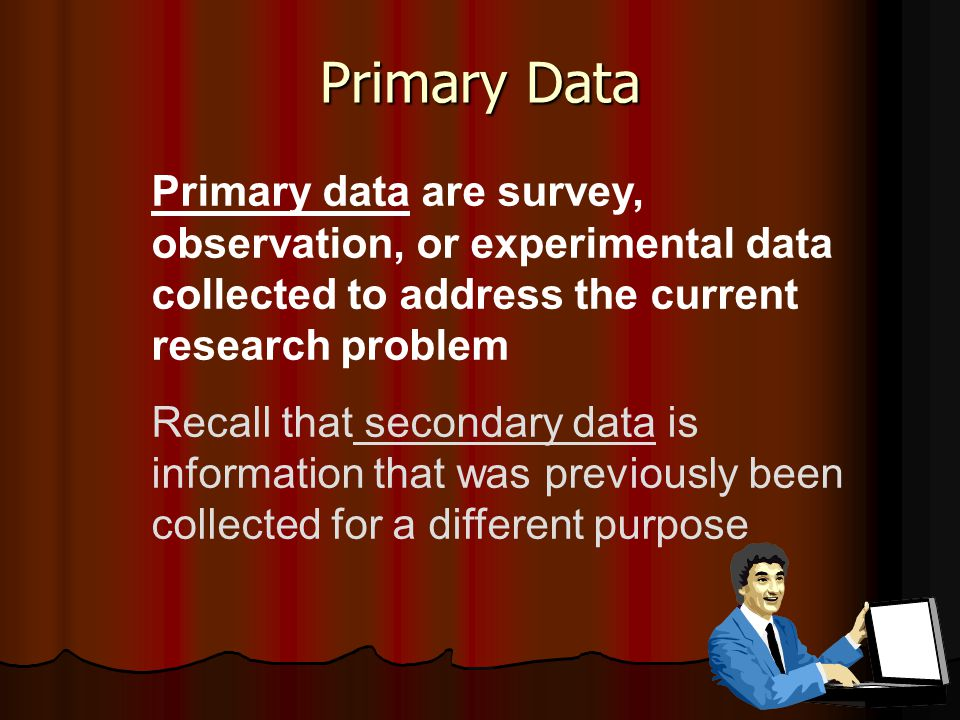 Primary Data Primary data are survey, observation, or experimental data collected to address the current research problem Recall that secondary data is information that was previously been collected for a different purpose