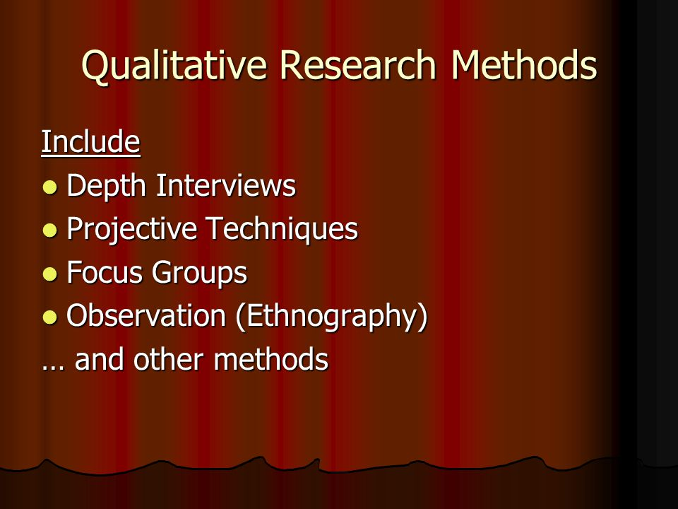 Qualitative Research Methods Include Depth Interviews Depth Interviews Projective Techniques Projective Techniques Focus Groups Focus Groups Observation (Ethnography) Observation (Ethnography) … and other methods