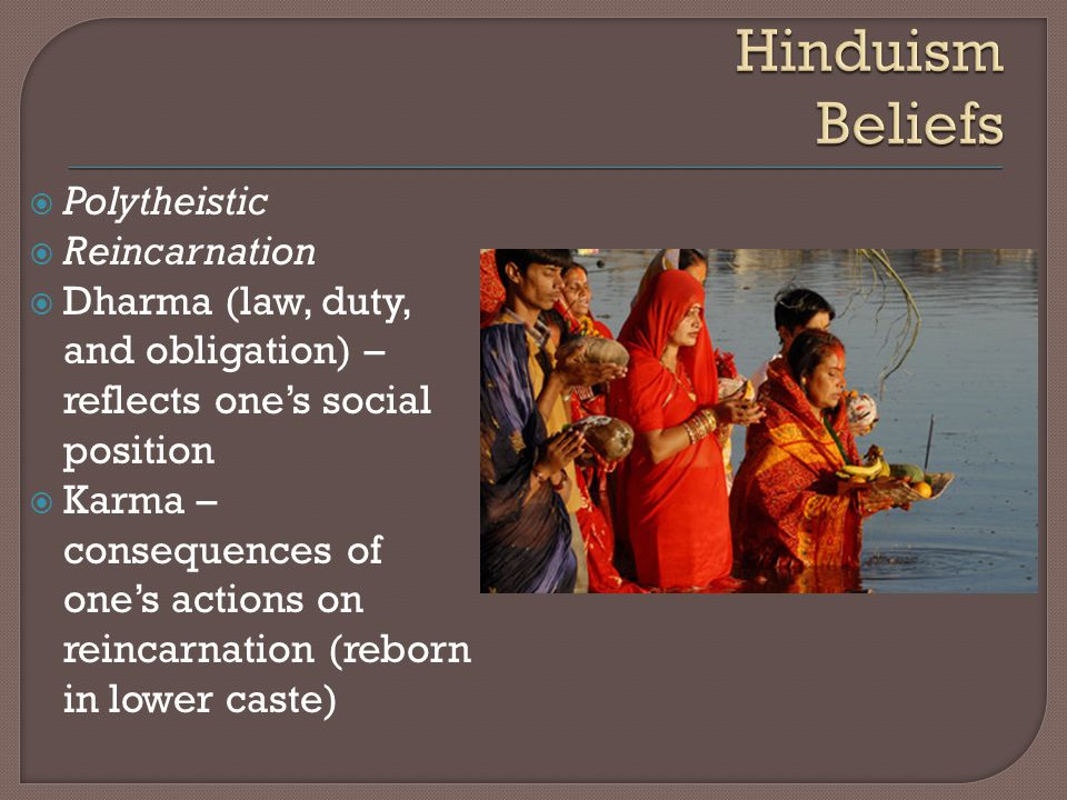  Polytheistic  Reincarnation  Dharma (law, duty, and obligation) – reflects one's social position  Karma – consequences of one's actions on reincarnation (reborn in lower caste)