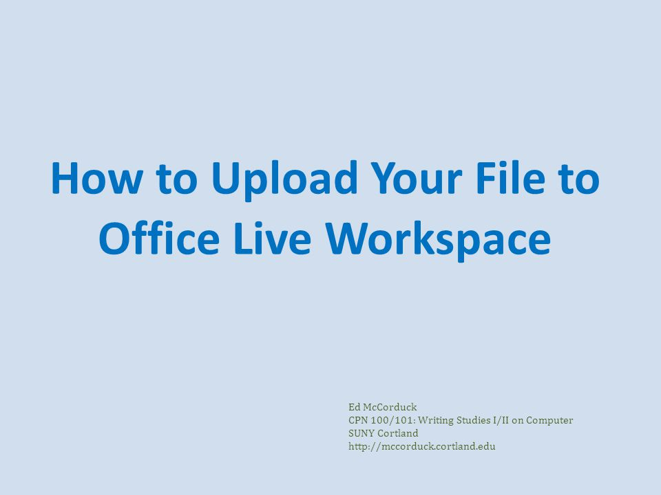 How to Upload Your File to Office Live Workspace Ed McCorduck CPN 100/101: Writing Studies I/II on Computer SUNY Cortland