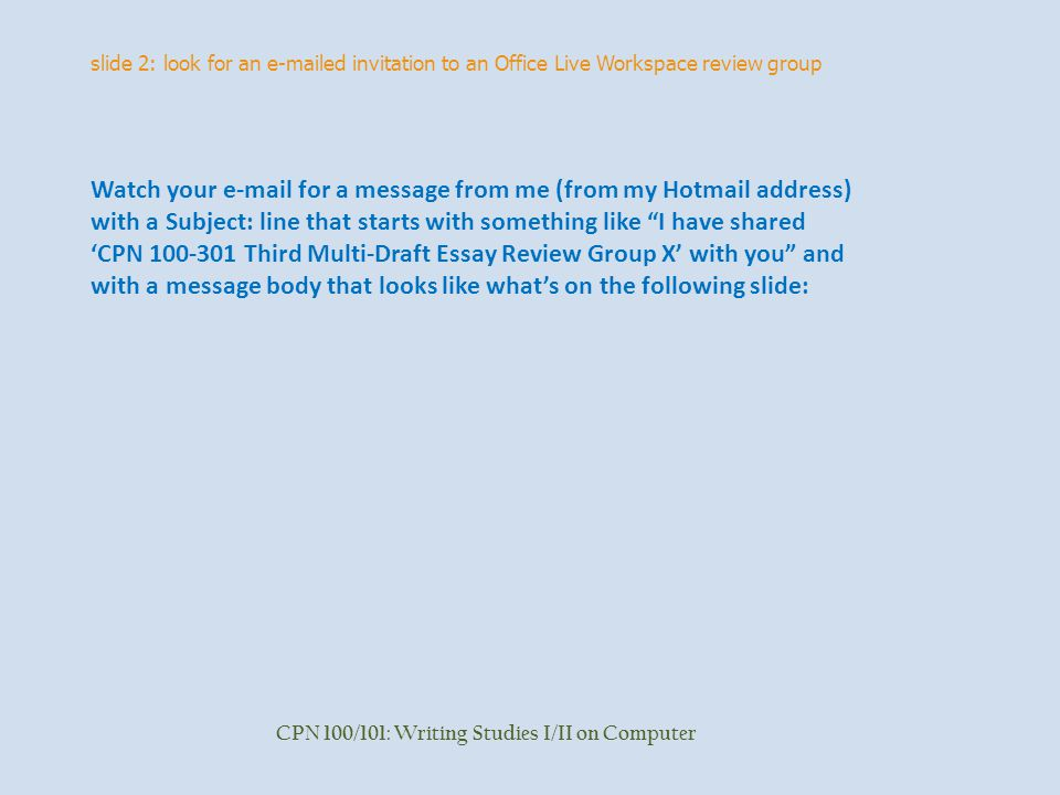 slide 2: look for an  ed invitation to an Office Live Workspace review group CPN 100/101: Writing Studies I/II on Computer Watch your  for a message from me (from my Hotmail address) with a Subject: line that starts with something like I have shared 'CPN Third Multi-Draft Essay Review Group X' with you and with a message body that looks like what's on the following slide: