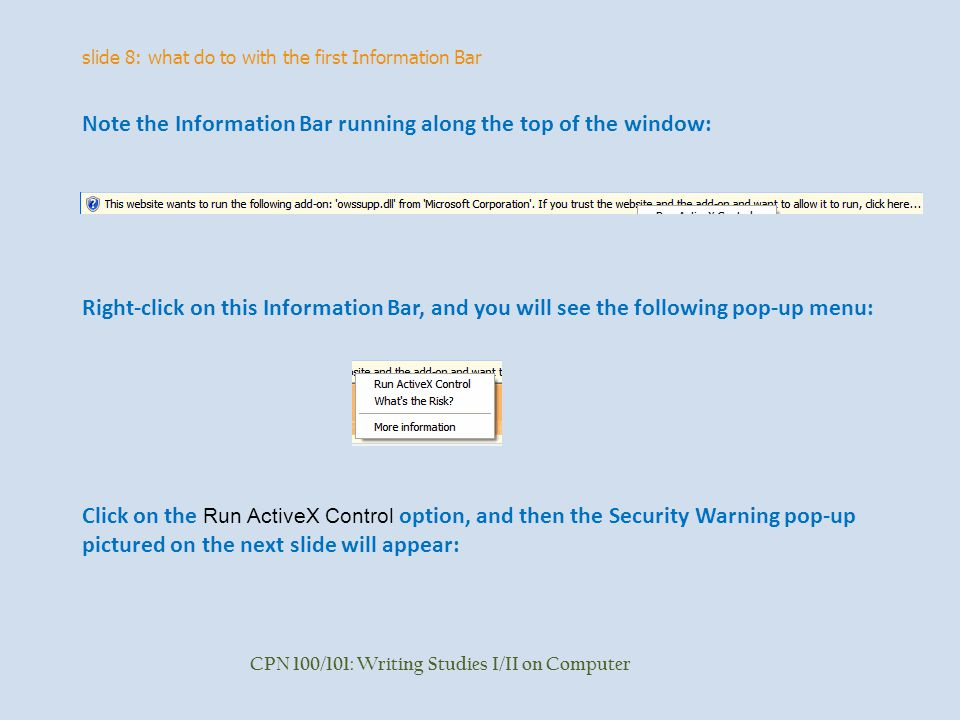 slide 8: what do to with the first Information Bar CPN 100/101: Writing Studies I/II on Computer Note the Information Bar running along the top of the window: Right-click on this Information Bar, and you will see the following pop-up menu: Click on the Run ActiveX Control option, and then the Security Warning pop-up pictured on the next slide will appear:
