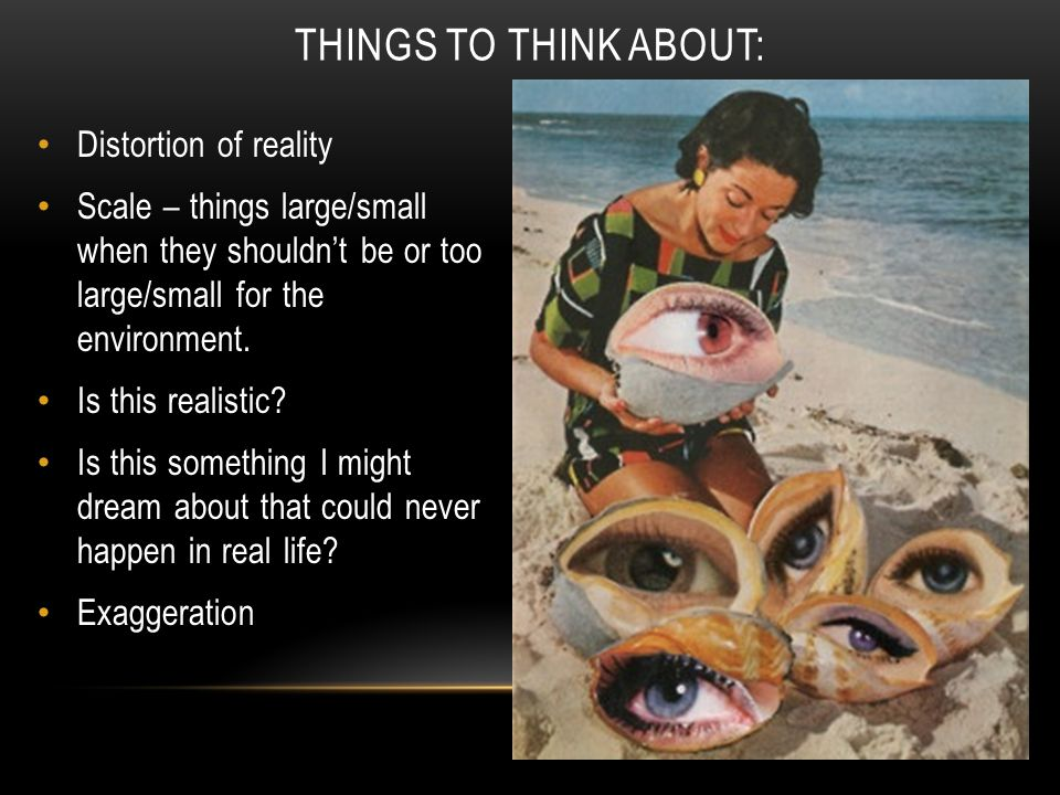 Distortion of reality Scale – things large/small when they shouldn't be or too large/small for the environment.