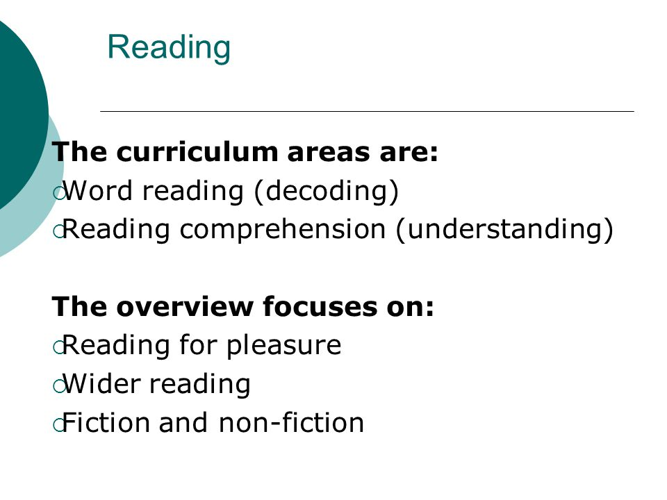Reading The curriculum areas are:  Word reading (decoding)  Reading comprehension (understanding) The overview focuses on:  Reading for pleasure  Wider reading  Fiction and non-fiction