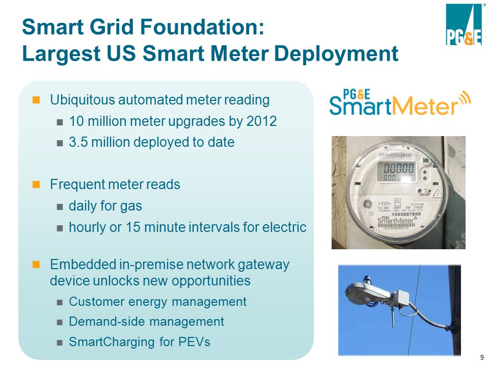 9 Smart Grid Foundation: Largest US Smart Meter Deployment Ubiquitous automated meter reading 10 million meter upgrades by million deployed to date Frequent meter reads daily for gas hourly or 15 minute intervals for electric Embedded in-premise network gateway device unlocks new opportunities Customer energy management Demand-side management SmartCharging for PEVs