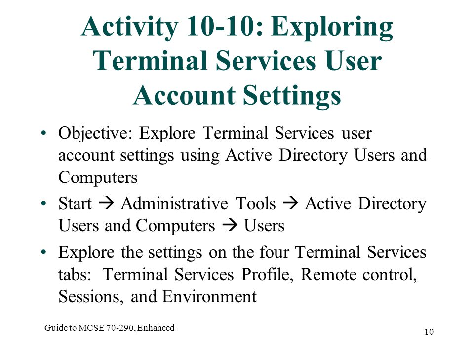 Guide to MCSE , Enhanced 10 Activity 10-10: Exploring Terminal Services User Account Settings Objective: Explore Terminal Services user account settings using Active Directory Users and Computers Start  Administrative Tools  Active Directory Users and Computers  Users Explore the settings on the four Terminal Services tabs: Terminal Services Profile, Remote control, Sessions, and Environment