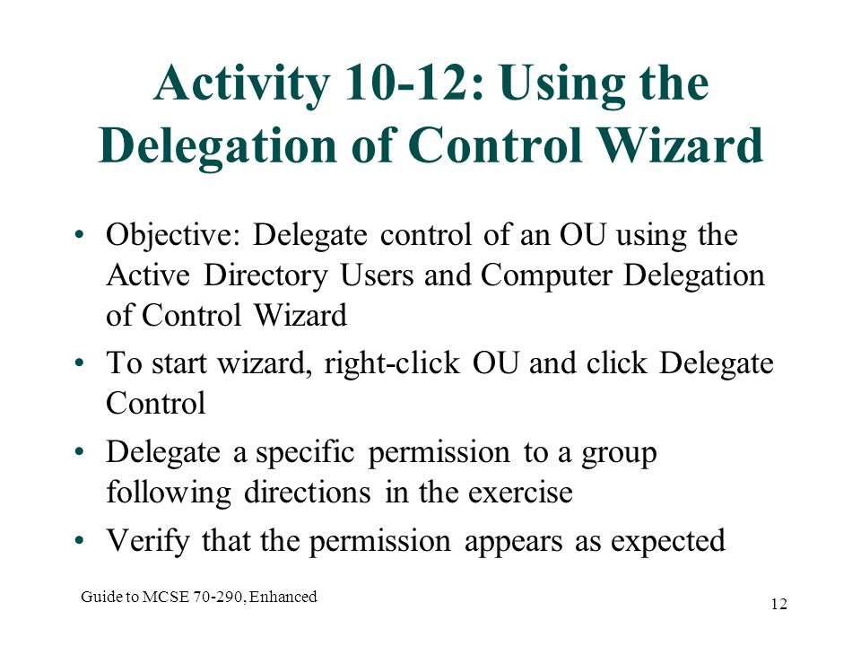 Guide to MCSE , Enhanced 12 Activity 10-12: Using the Delegation of Control Wizard Objective: Delegate control of an OU using the Active Directory Users and Computer Delegation of Control Wizard To start wizard, right-click OU and click Delegate Control Delegate a specific permission to a group following directions in the exercise Verify that the permission appears as expected