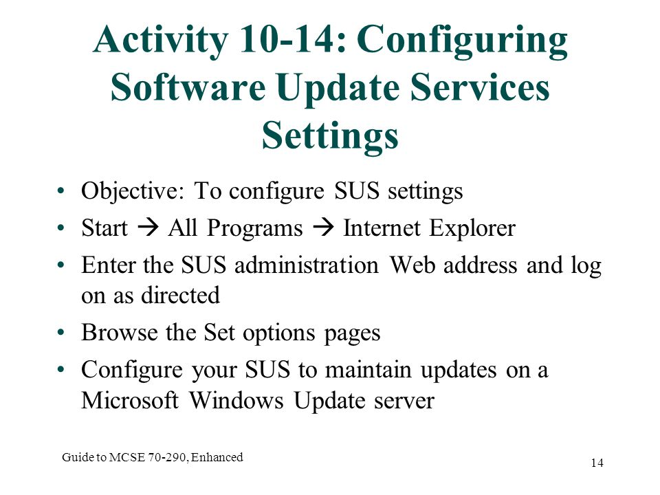 Guide to MCSE , Enhanced 14 Activity 10-14: Configuring Software Update Services Settings Objective: To configure SUS settings Start  All Programs  Internet Explorer Enter the SUS administration Web address and log on as directed Browse the Set options pages Configure your SUS to maintain updates on a Microsoft Windows Update server