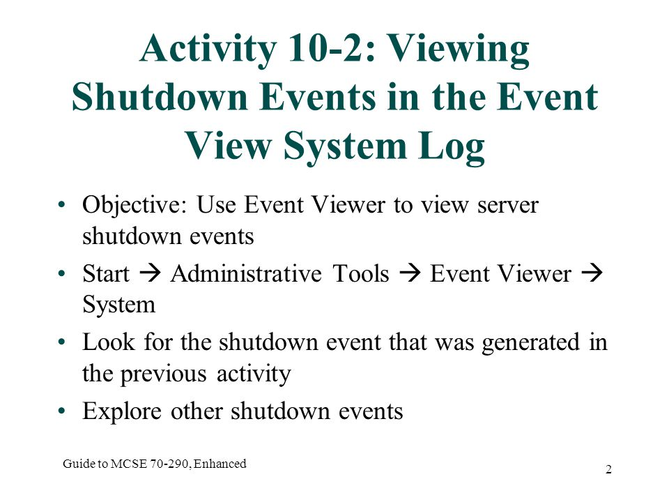 Guide to MCSE , Enhanced 2 Activity 10-2: Viewing Shutdown Events in the Event View System Log Objective: Use Event Viewer to view server shutdown events Start  Administrative Tools  Event Viewer  System Look for the shutdown event that was generated in the previous activity Explore other shutdown events