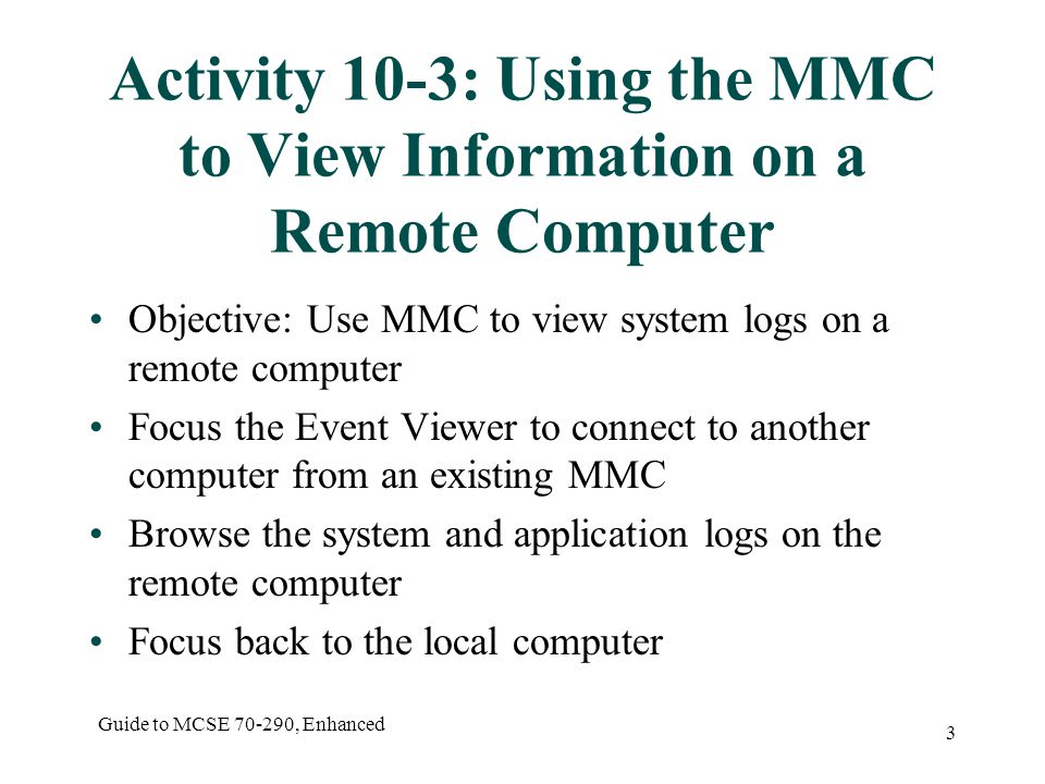 Guide to MCSE , Enhanced 3 Activity 10-3: Using the MMC to View Information on a Remote Computer Objective: Use MMC to view system logs on a remote computer Focus the Event Viewer to connect to another computer from an existing MMC Browse the system and application logs on the remote computer Focus back to the local computer