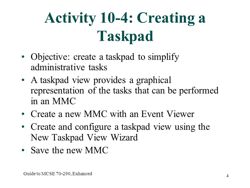 Guide to MCSE , Enhanced 4 Activity 10-4: Creating a Taskpad Objective: create a taskpad to simplify administrative tasks A taskpad view provides a graphical representation of the tasks that can be performed in an MMC Create a new MMC with an Event Viewer Create and configure a taskpad view using the New Taskpad View Wizard Save the new MMC