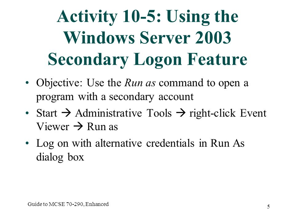 Guide to MCSE , Enhanced 5 Activity 10-5: Using the Windows Server 2003 Secondary Logon Feature Objective: Use the Run as command to open a program with a secondary account Start  Administrative Tools  right-click Event Viewer  Run as Log on with alternative credentials in Run As dialog box