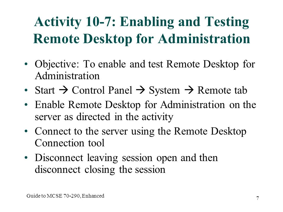 Guide to MCSE , Enhanced 7 Activity 10-7: Enabling and Testing Remote Desktop for Administration Objective: To enable and test Remote Desktop for Administration Start  Control Panel  System  Remote tab Enable Remote Desktop for Administration on the server as directed in the activity Connect to the server using the Remote Desktop Connection tool Disconnect leaving session open and then disconnect closing the session