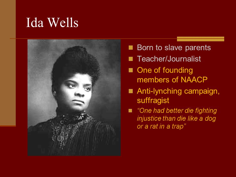 Ida Wells Born to slave parents Teacher/Journalist One of founding members of NAACP Anti-lynching campaign, suffragist One had better die fighting injustice than die like a dog or a rat in a trap