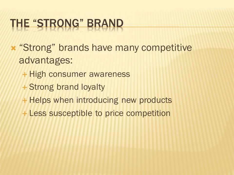  Strong brands have many competitive advantages:  High consumer awareness  Strong brand loyalty  Helps when introducing new products  Less susceptible to price competition