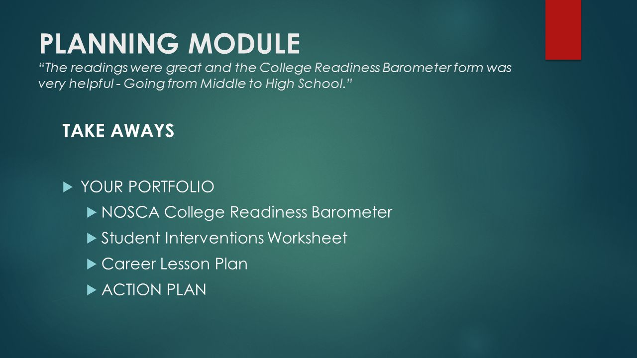 PLANNING MODULE The readings were great and the College Readiness Barometer form was very helpful - Going from Middle to High School. TAKE AWAYS  YOUR PORTFOLIO  NOSCA College Readiness Barometer  Student Interventions Worksheet  Career Lesson Plan  ACTION PLAN