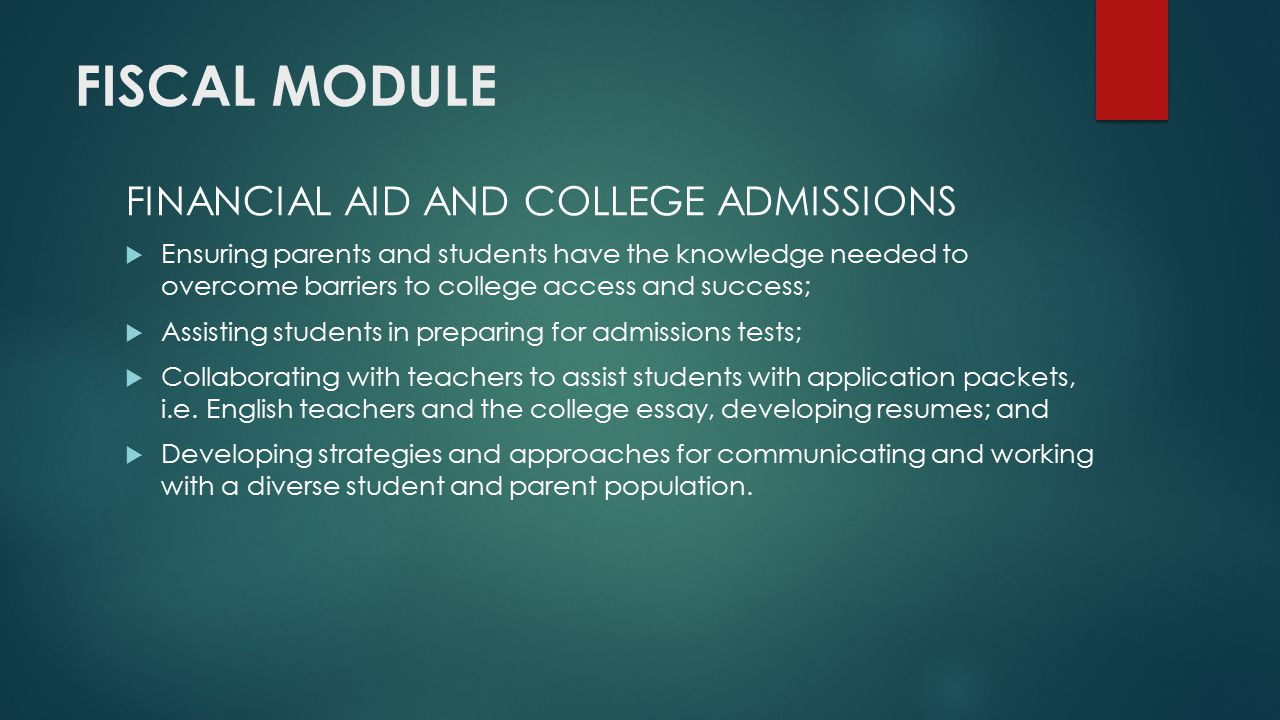 FISCAL MODULE FINANCIAL AID AND COLLEGE ADMISSIONS  Ensuring parents and students have the knowledge needed to overcome barriers to college access and success;  Assisting students in preparing for admissions tests;  Collaborating with teachers to assist students with application packets, i.e.