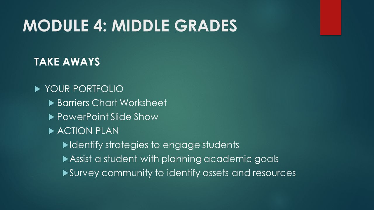 MODULE 4: MIDDLE GRADES TAKE AWAYS  YOUR PORTFOLIO  Barriers Chart Worksheet  PowerPoint Slide Show  ACTION PLAN  Identify strategies to engage students  Assist a student with planning academic goals  Survey community to identify assets and resources