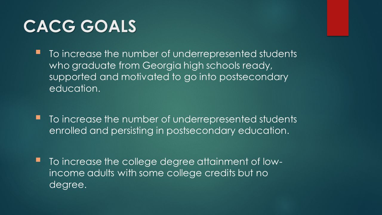 CACG GOALS  To increase the number of underrepresented students who graduate from Georgia high schools ready, supported and motivated to go into postsecondary education.