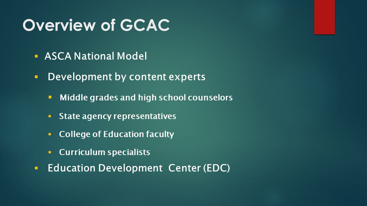 Overview of GCAC  ASCA National Model  Development by content experts  Middle grades and high school counselors  State agency representatives  College of Education faculty  Curriculum specialists  Education Development Center (EDC)