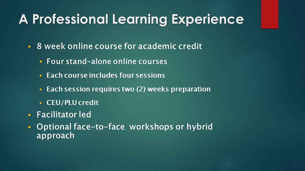A Professional Learning Experience  8 week online course for academic credit  Four stand-alone online courses  Each course includes four sessions  Each session requires two (2) weeks preparation  CEU/PLU credit  Facilitator led  Optional face-to-face workshops or hybrid approach