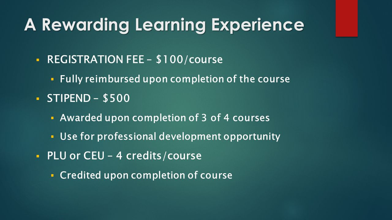 A Rewarding Learning Experience  REGISTRATION FEE – $100/course  Fully reimbursed upon completion of the course  STIPEND – $500  Awarded upon completion of 3 of 4 courses  Use for professional development opportunity  PLU or CEU – 4 credits/course  Credited upon completion of course