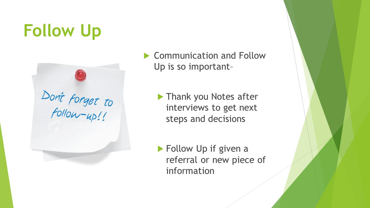 Follow Up  Communication and Follow Up is so important–  Thank you Notes after interviews to get next steps and decisions  Follow Up if given a referral or new piece of information