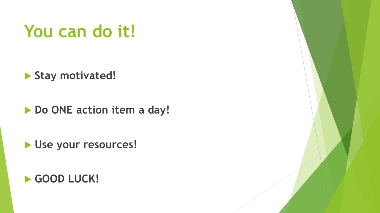 You can do it!  Stay motivated!  Do ONE action item a day!  Use your resources!  GOOD LUCK!