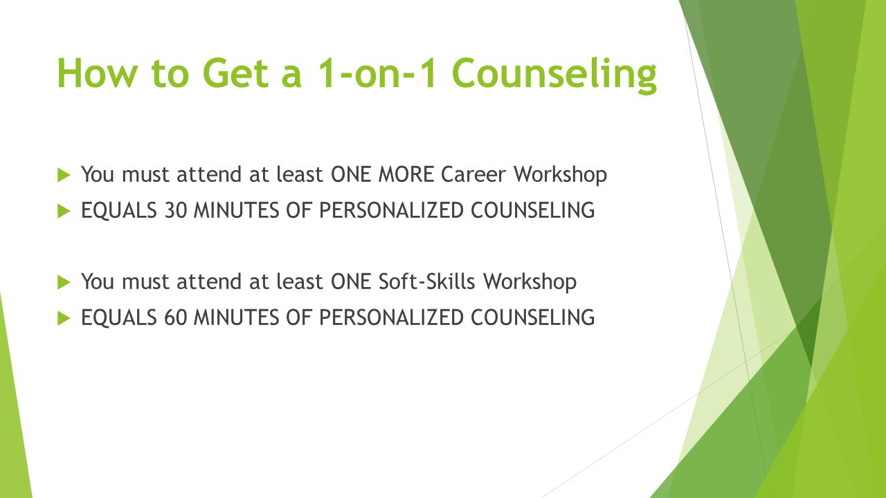 How to Get a 1-on-1 Counseling  You must attend at least ONE MORE Career Workshop  EQUALS 30 MINUTES OF PERSONALIZED COUNSELING  You must attend at least ONE Soft-Skills Workshop  EQUALS 60 MINUTES OF PERSONALIZED COUNSELING