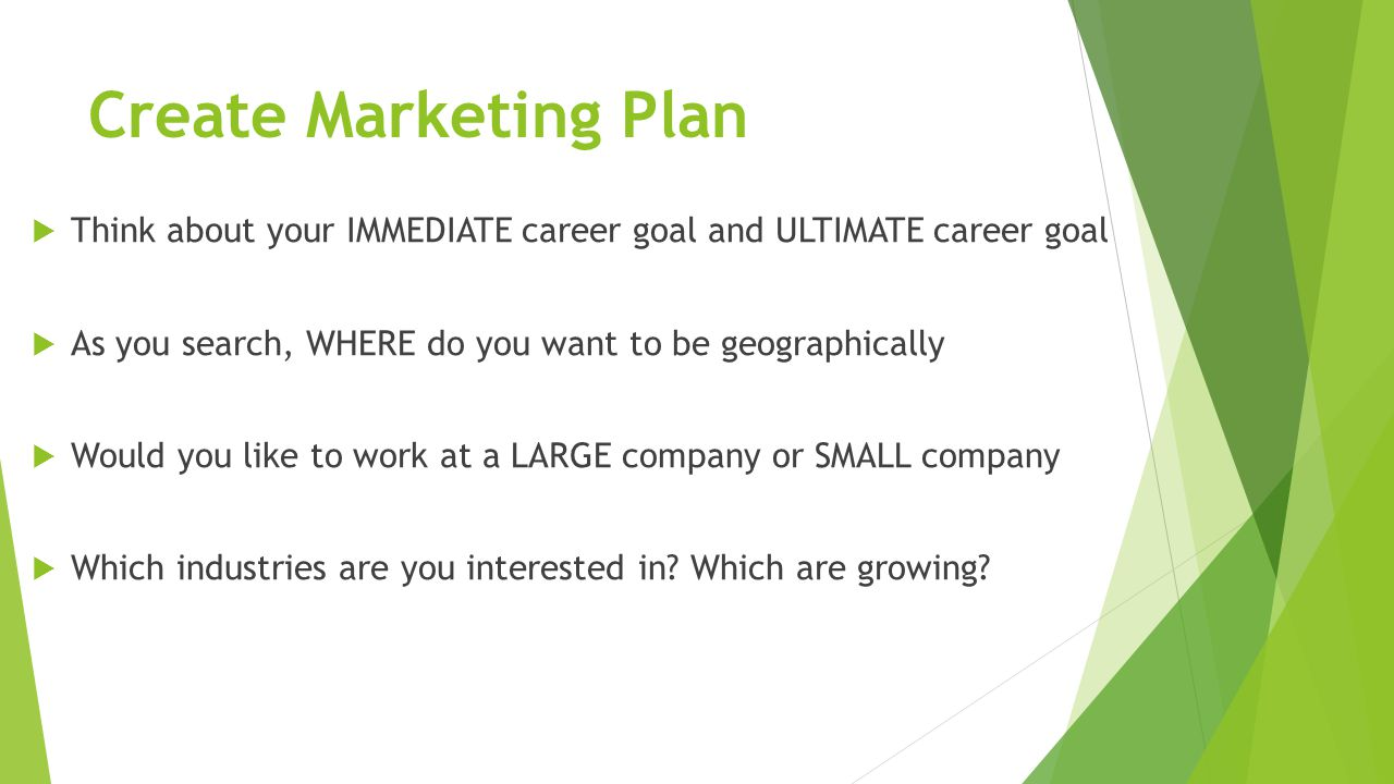 Create Marketing Plan  Think about your IMMEDIATE career goal and ULTIMATE career goal  As you search, WHERE do you want to be geographically  Would you like to work at a LARGE company or SMALL company  Which industries are you interested in.