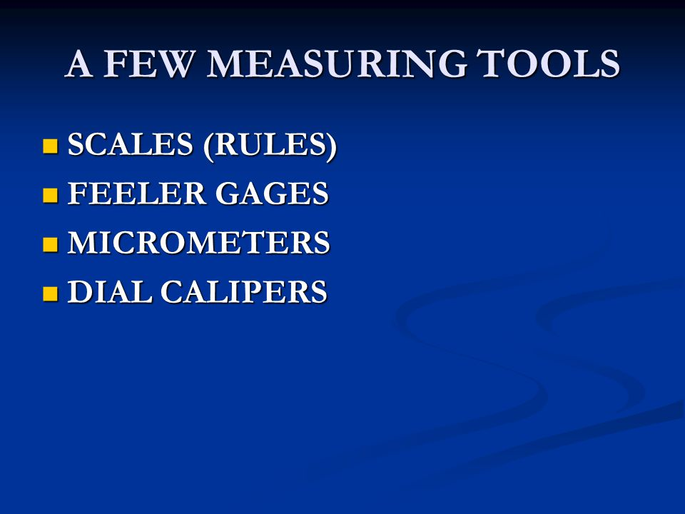 A FEW MEASURING TOOLS SCALES (RULES) SCALES (RULES) FEELER GAGES FEELER GAGES MICROMETERS MICROMETERS DIAL CALIPERS DIAL CALIPERS