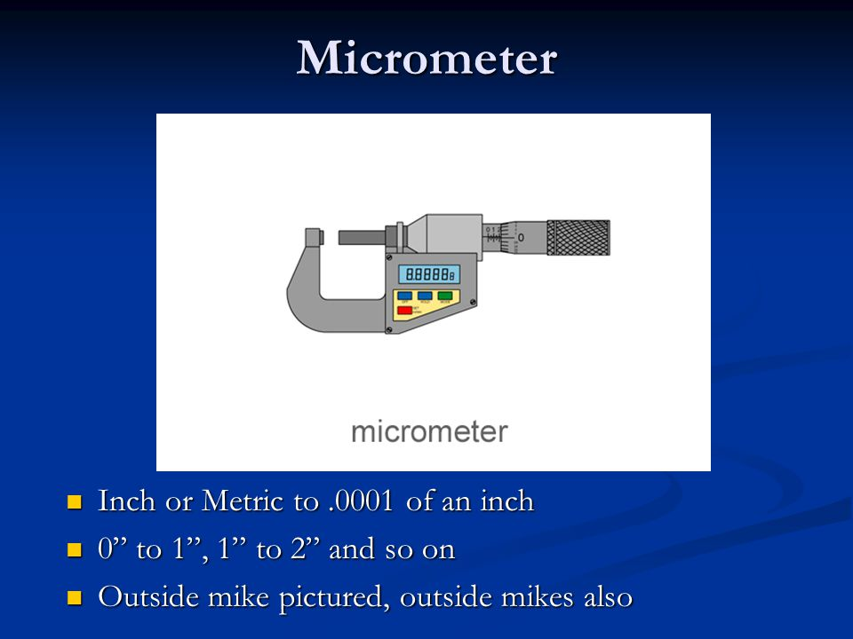 Micrometer Inch or Metric to.0001 of an inch 0 to 1 , 1 to 2 and so on Outside mike pictured, outside mikes also