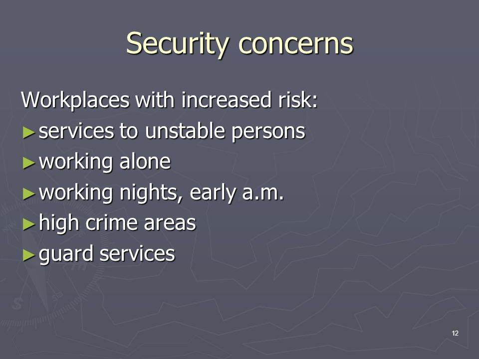 12 Security concerns Workplaces with increased risk: ► services to unstable persons ► working alone ► working nights, early a.m.