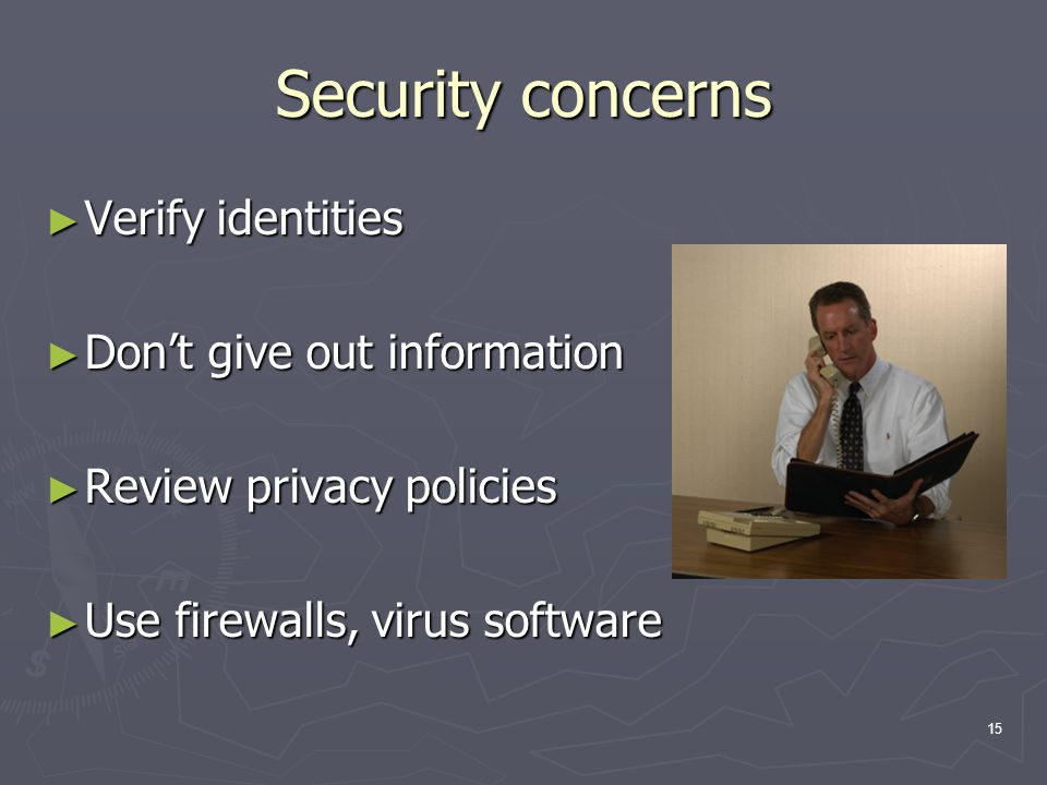 15 Security concerns ► Verify identities ► Don't give out information ► Review privacy policies ► Use firewalls, virus software