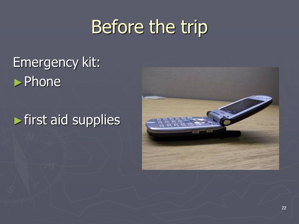 22 Before the trip Emergency kit: ► Phone ► first aid supplies