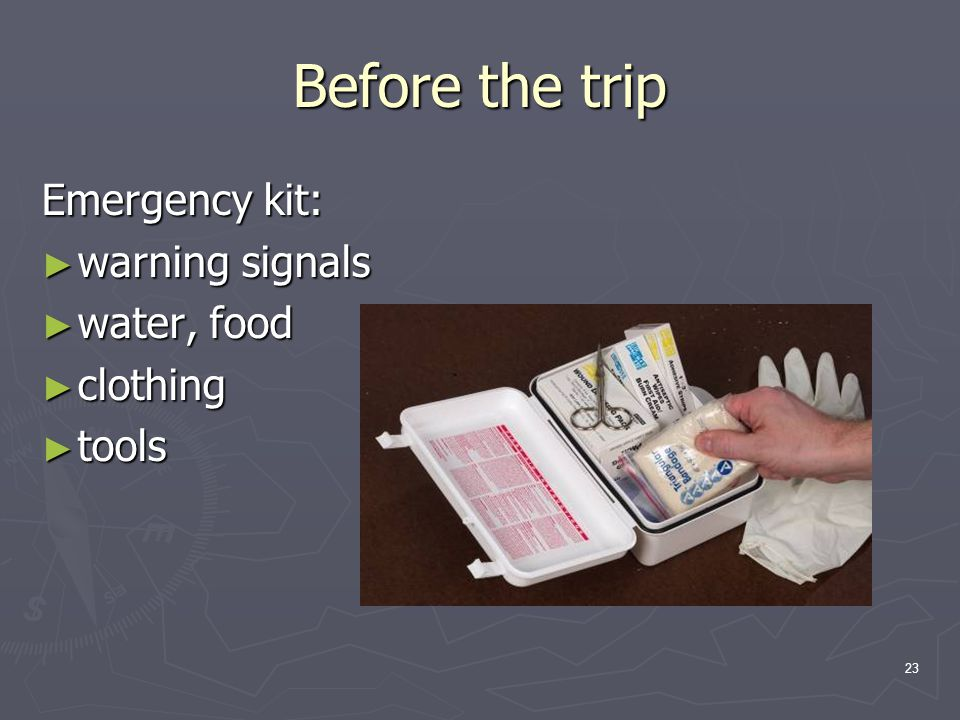 23 Before the trip Emergency kit: ► warning signals ► water, food ► clothing ► tools