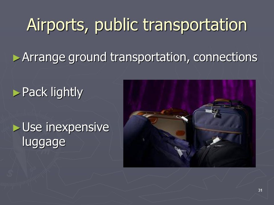 31 Airports, public transportation ► Arrange ground transportation, connections ► Pack lightly ► Use inexpensive luggage