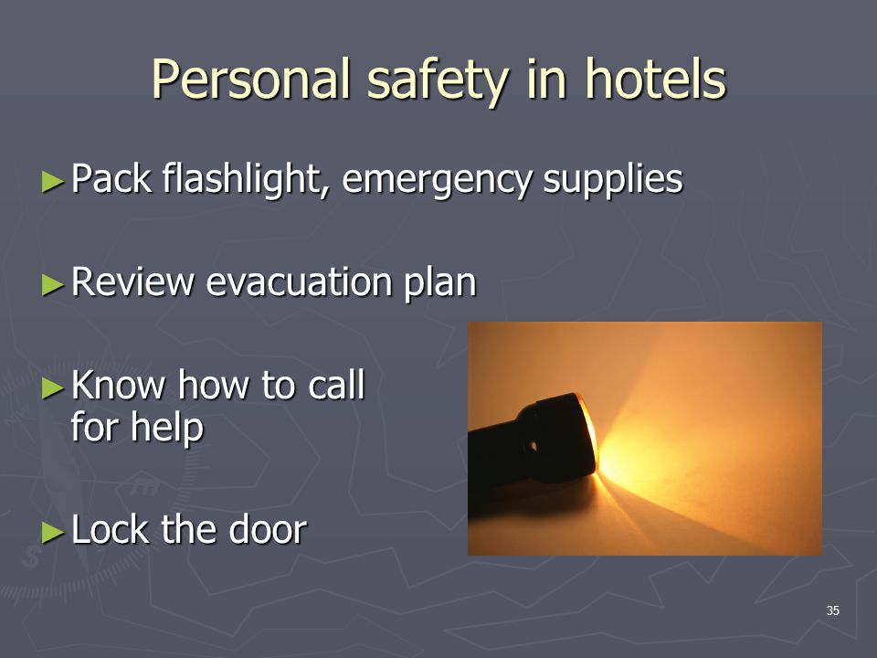 35 Personal safety in hotels ► Pack flashlight, emergency supplies ► Review evacuation plan ► Know how to call for help ► Lock the door