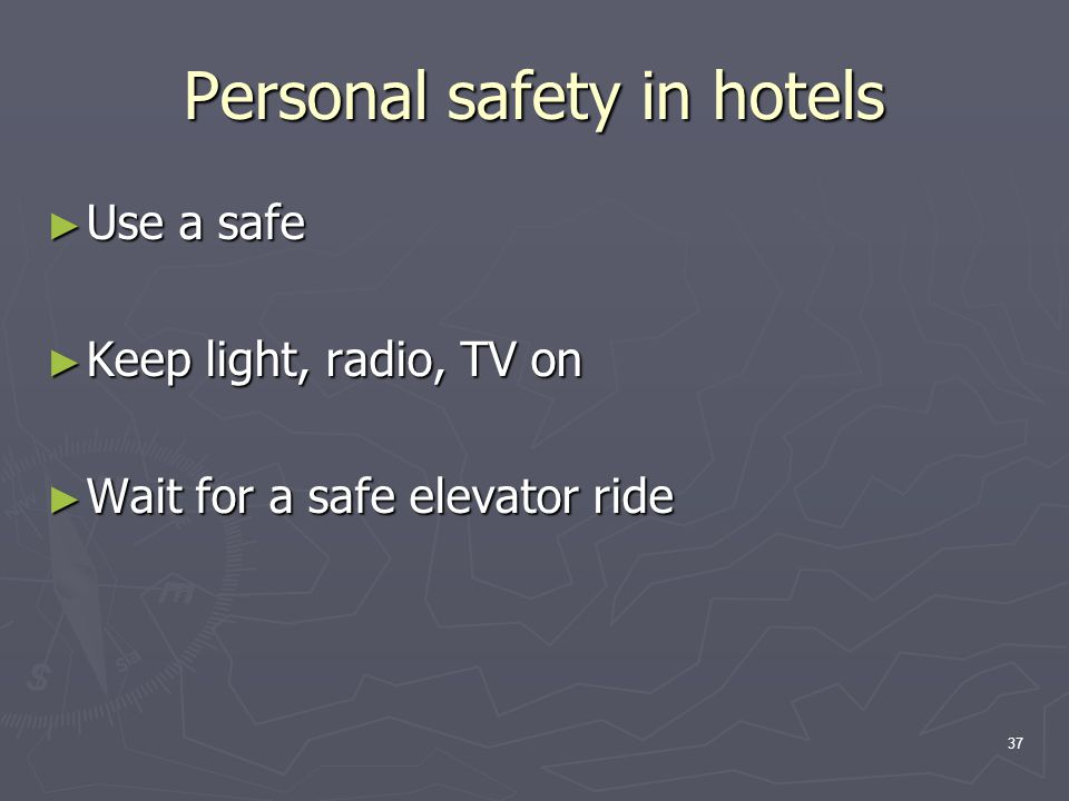 37 Personal safety in hotels ► Use a safe ► Keep light, radio, TV on ► Wait for a safe elevator ride