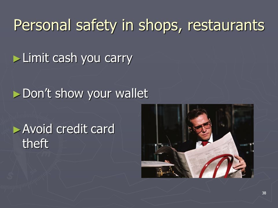 38 Personal safety in shops, restaurants ► Limit cash you carry ► Don't show your wallet ► Avoid credit card theft