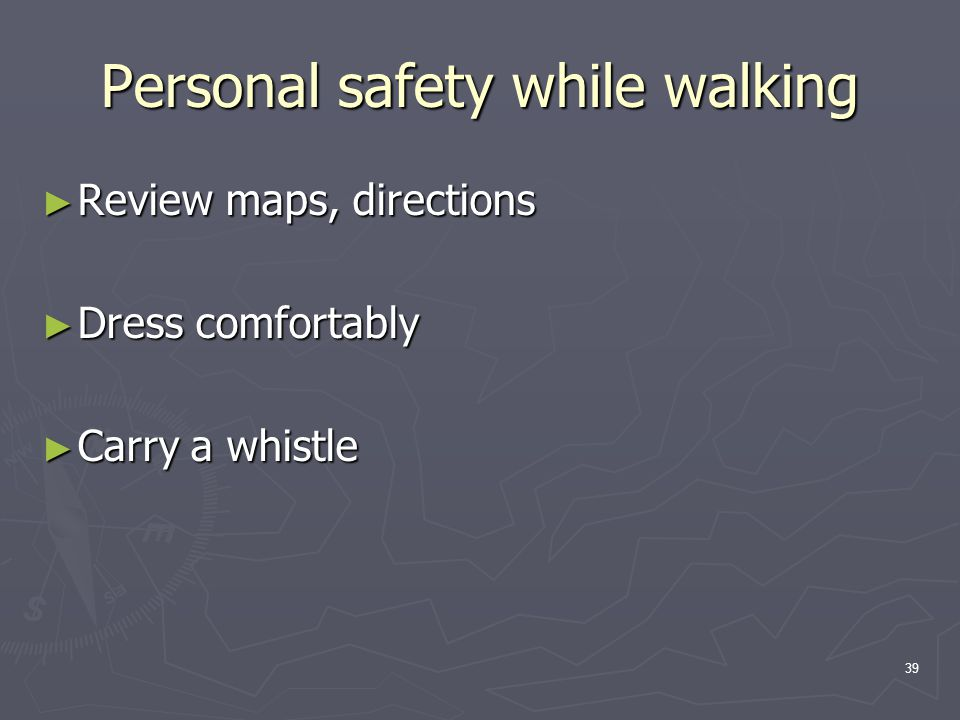 39 Personal safety while walking ► Review maps, directions ► Dress comfortably ► Carry a whistle