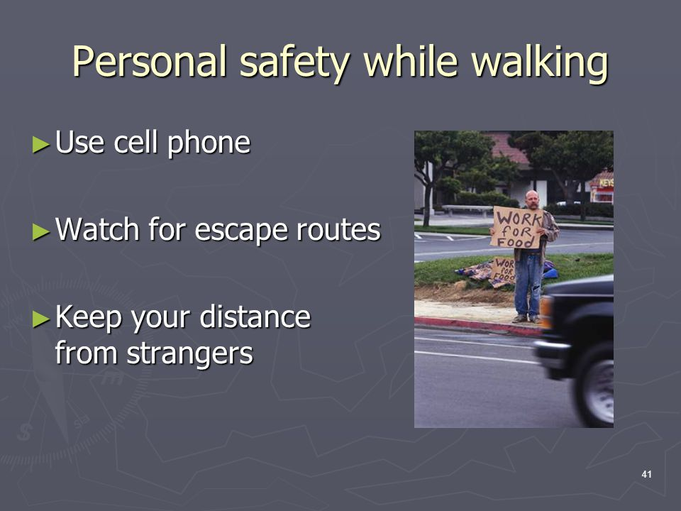 41 Personal safety while walking ► Use cell phone ► Watch for escape routes ► Keep your distance from strangers