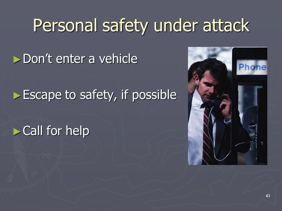 43 Personal safety under attack ► Don't enter a vehicle ► Escape to safety, if possible ► Call for help