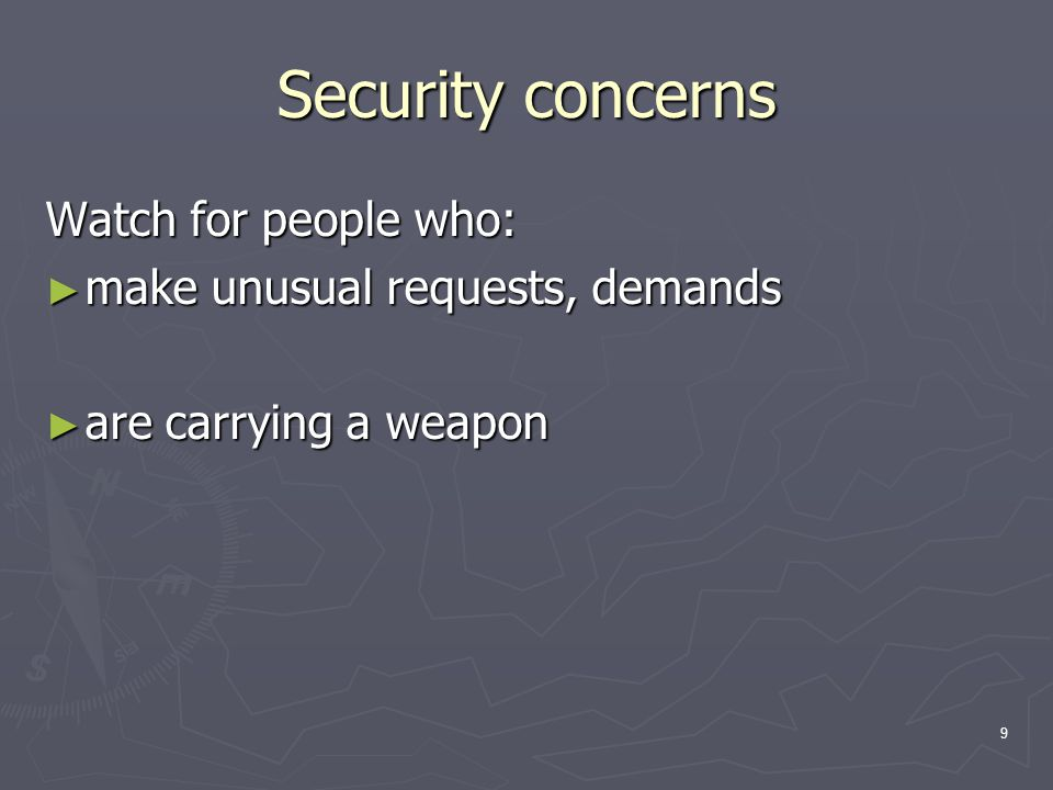 9 Security concerns Watch for people who: ► make unusual requests, demands ► are carrying a weapon