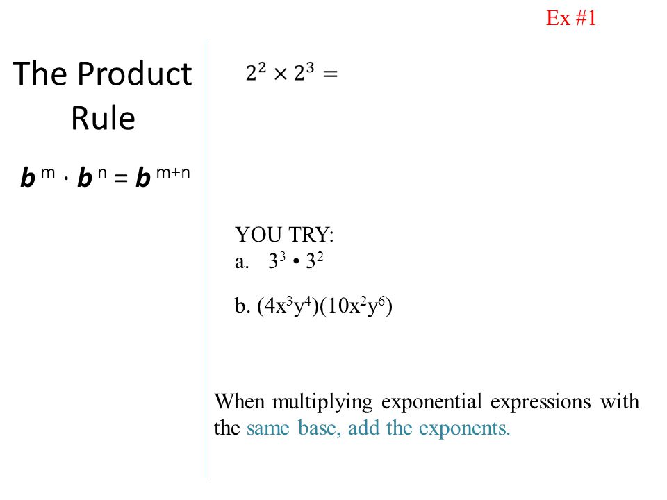 The Product Rule b m · b n = b m+n When multiplying exponential expressions with the same base, add the exponents.