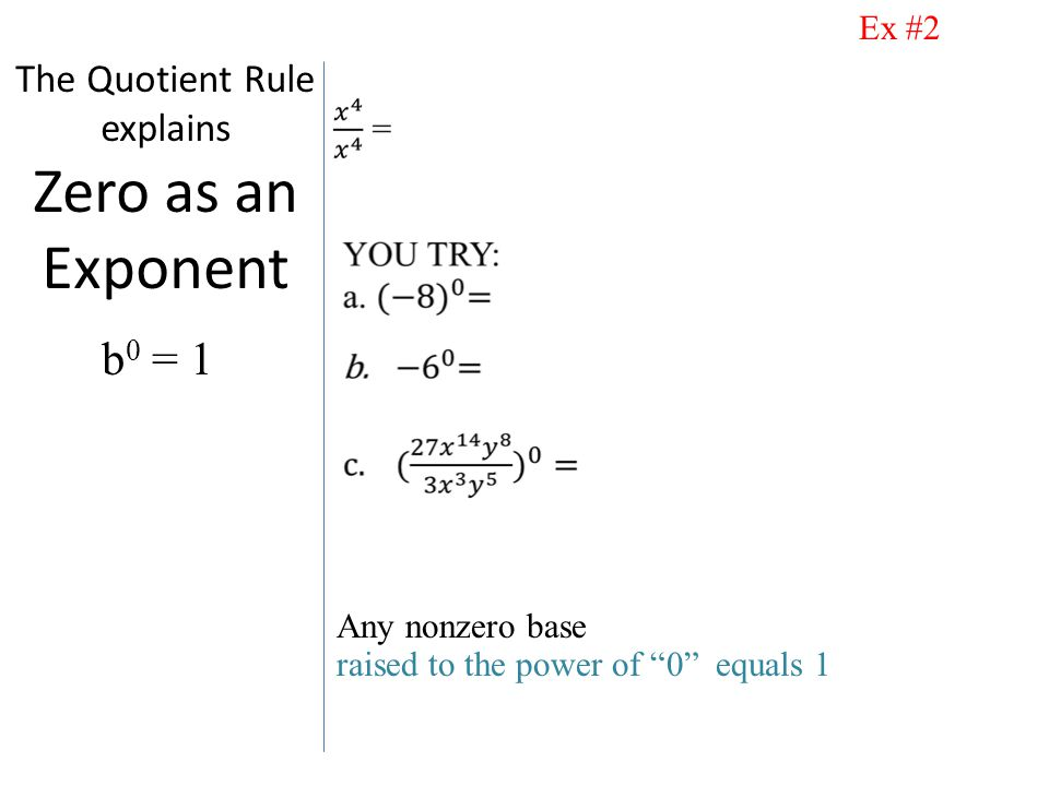 The Quotient Rule explains Zero as an Exponent Any nonzero base raised to the power of 0 equals 1 b 0 = 1 Ex #2